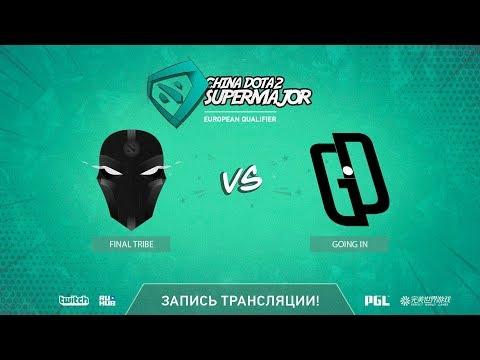 Final Tribe vs Going In, China Super Major EU Qual, game 1 [