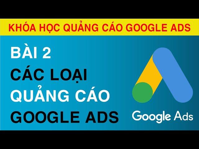 [Tuyên Trần] [Bài 2] Các Loại Quảng Cáo Google ADS || Hướng Dẫn Lựa Chọn Chiến Dịch Quảng Cáo Google Ads Phù Hợp