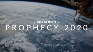 Prophecy 2020 | Session 7