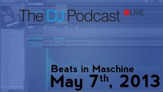 The DJ Podcast LIVE 001 - May 7th, 2013 - Beats in Maschine