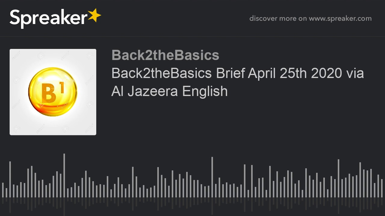 Back2theBasics Brief April 25th 2020 via Al Jazeera English