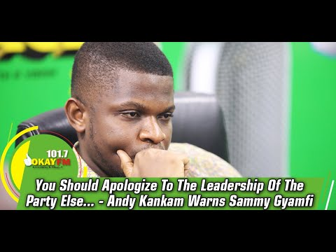 You Should Apologize To The Leadership Of The Party Else...........-Andy Kankam Warns Sammy Gyamfi
