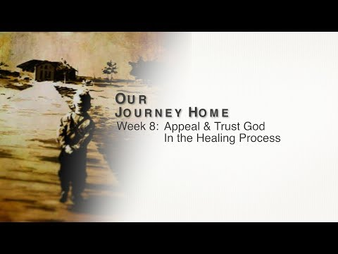 Our Journey Home Week 8: Appeal & Trust God in the Healing Process