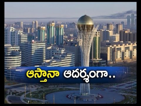 Kazakhstan Capital Astana is a Role Model For Amaravathi: A Report
