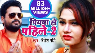 ritesh pandey पियवा से पहिले 2 full video song 2018 piyawa se pahile 2 bhojpuri hit song 2018