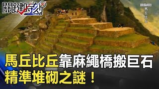 「失落黃金城」馬丘比丘靠一條「麻繩橋」搬運巨石 精準堆砌之謎! 關鍵時刻 20180724-2 劉燦榮 馬西屏