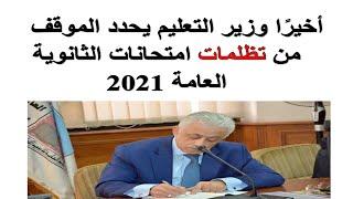 عاجل وزير التعليم يحدد الموقف من تظلمات امتحانات الثانوية العامة 2021