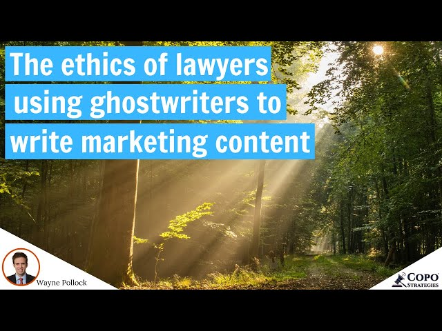 The ethics of lawyers using ghostwriters to write marketing content
