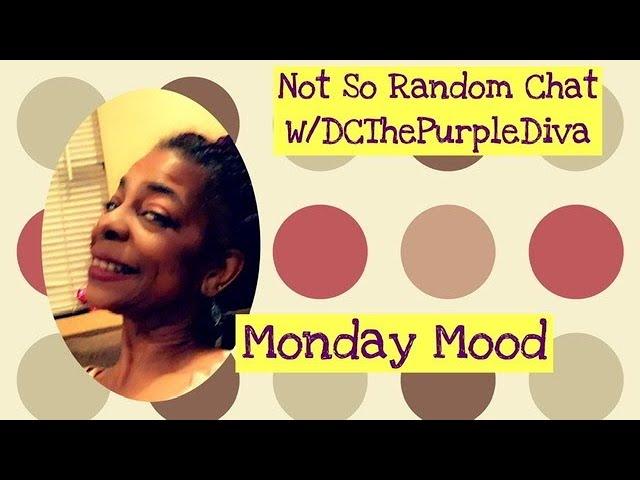 Not So Random Chat W/DCThePurpleDiva ~Monday Mood