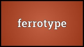 Ferrotype Meaning