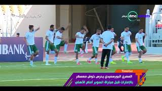 المصري البورسعيدي يدرس خوض معسكر بالإمارات قبل مباراة السوبر أمام الأهلي - Time out