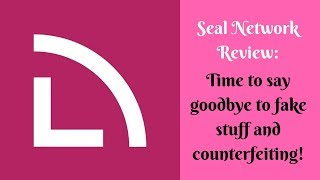 Seal Network Review: Time to say goodbye to fake stuff and counterfeiting!