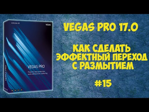 Vegas Pro 17:  Как сделать переход с размытием. Урок #15