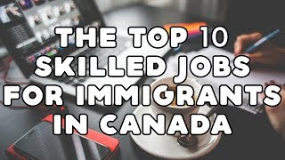 THE TOP 10 SKILLED JOBS FOR IMMIGRANTS IN CANADA