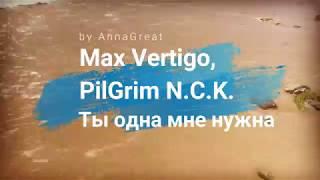 Max Vertigo, PilGrim N.C.K. - Ты одна мне нужна (by AnnaGreat)