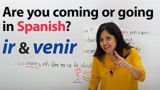 Learn Spanish Verbs: Ir & Venir (to go & to come)