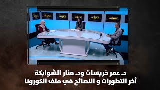 د. عمر خريسات ود. منار الشوابكة - أخر التطورات و النصائح في ملف الكورونا