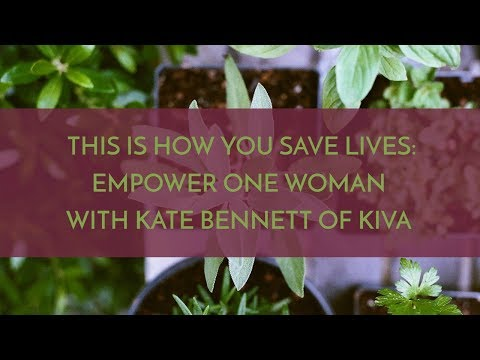 THIS IS HOW YOU SAVE LIVES  EMPOWER ONE WOMAN (WITH KATE BENNETT OF KIVA)