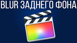 Монтаж видео в FCPX. Как сделать Blur заднего фона в Final Cut Pro X?