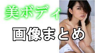 【市川由衣】可愛すぎ!綺麗すぎ!!美ボディ 画像まとめ ご視聴ありが...
