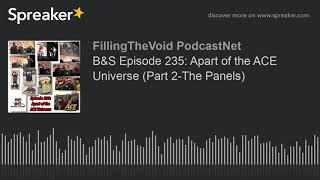 B&S Episode 235: Apart of the ACE Universe (Part 2-The Panels) (part 7 of 13)