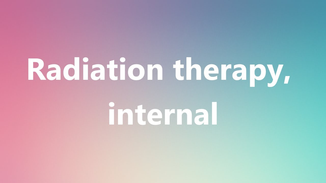 radiation therapy, internal - medical definition and pronunciation