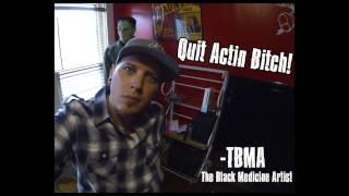 TBMA The Black Medicine Artist - Quit Actin Bitch