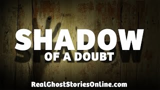 Shadow of A Doubt | Ghost Stories, Paranormal, Supernatural, Hauntings, Horror