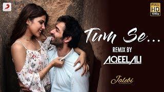 Gambar cover Tum Se – Remix By Aqeel Ali | Jalebi | Varun Mitra | Rhea Chakraborty | Jubin Nautiyal