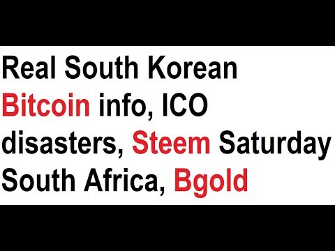 Real South Korean Bitcoin info, ICO disasters, Steem Saturday South Africa, Bgold