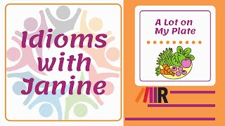 Idioms with Janine: A Lot on My Plate