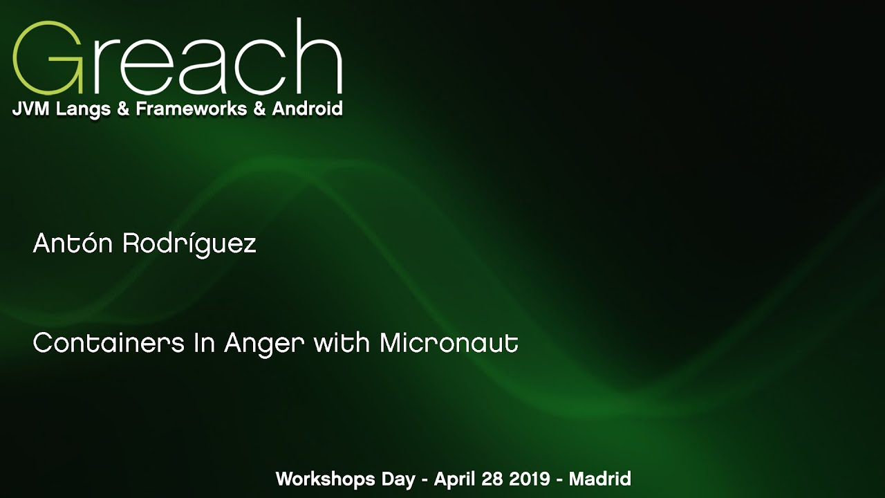 Greach 2019 Workshop - Containers In Anger with Micronaut - Anton Rodriguez