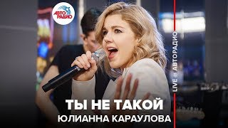 🅰️ Юлианна Караулова - Ты Не Такой (LIVE @ Авторадио)