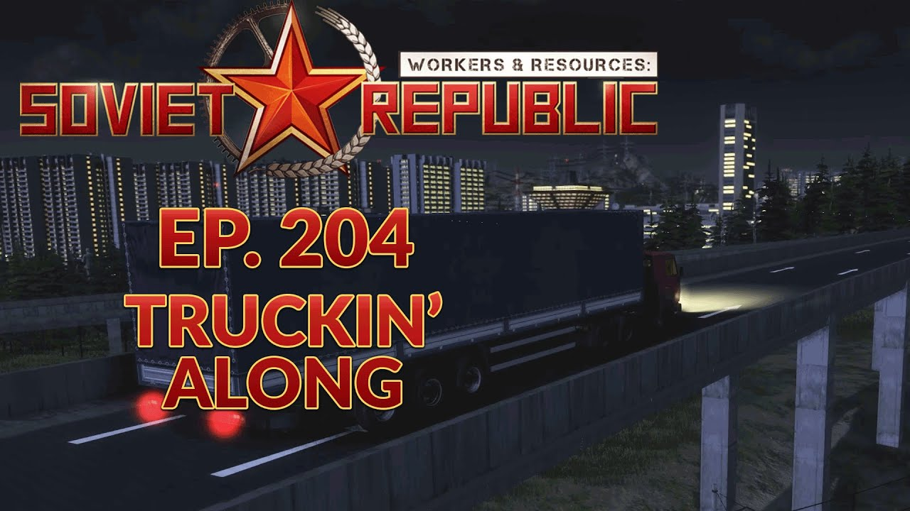 WORKERS & RESOURCES SOVIET REPUBLIC | EP. 204 - TRUCKIN' ALONG (City Builder Lets Play)