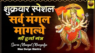 शुक्रवार स्पेशल : सर्व मंगल मांगल्ये - Sarva Mangal Mangalye - Maa Durga Mantra  - माँ दुर्गा मंत्र