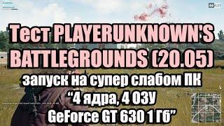 PLAYERUNKNOWN'S BATTLEGROUNDS (v.2.2.4.7) запуск на слабом ПК (4 ядра, 4 ОЗУ, GeForce GT 630 1 Гб)