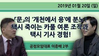 「문」의 '개천에서 용'에 분노! 택시 죽이는 카풀 여론 조작과 택시 기사 경험! [공정모임대표 이종배] 2부 (2019.01.20)