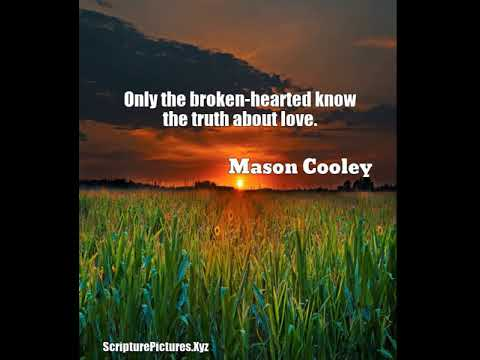 Mason Cooley: Only the broken-hearted know the truth about love....