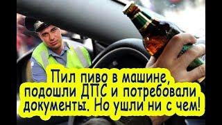 Пил пиво в машине подошли ДПС и потребовали документы но ушли ни с чем