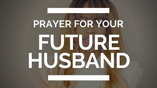 PRAYER FOR YOUR FUTURE HUSBAND
