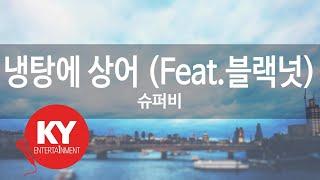 [KY ENTERTAINMENT] 냉탕에 상어 (Feat.블랙넛) - 슈퍼비 (KY.59931) / KY Karaoke