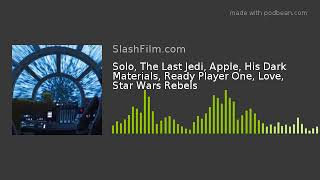 Solo, The Last Jedi, Apple, His Dark Materials, Ready Player One, Love, Star Wars Rebels