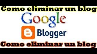 Como eliminar un Blog de Blogger actualizado 2017