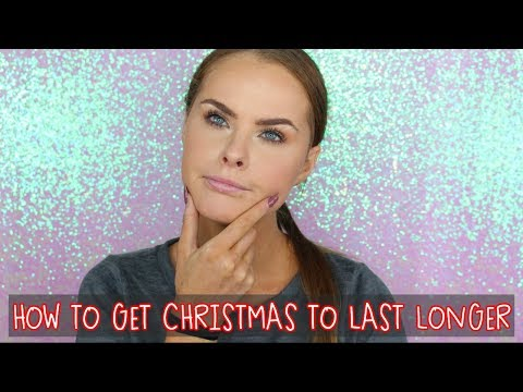 HOW TO GET CHRISTMAS TO LAST LONGER