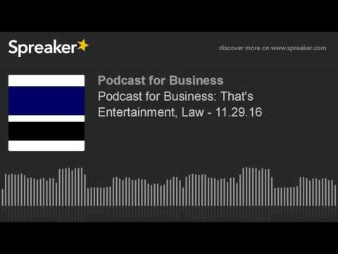 Podcast for Business: That's Entertainment, Law - 11.29.16