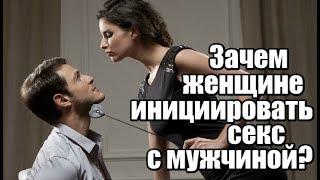 Зачем женщине инициировать СЕКС с мужчиной?