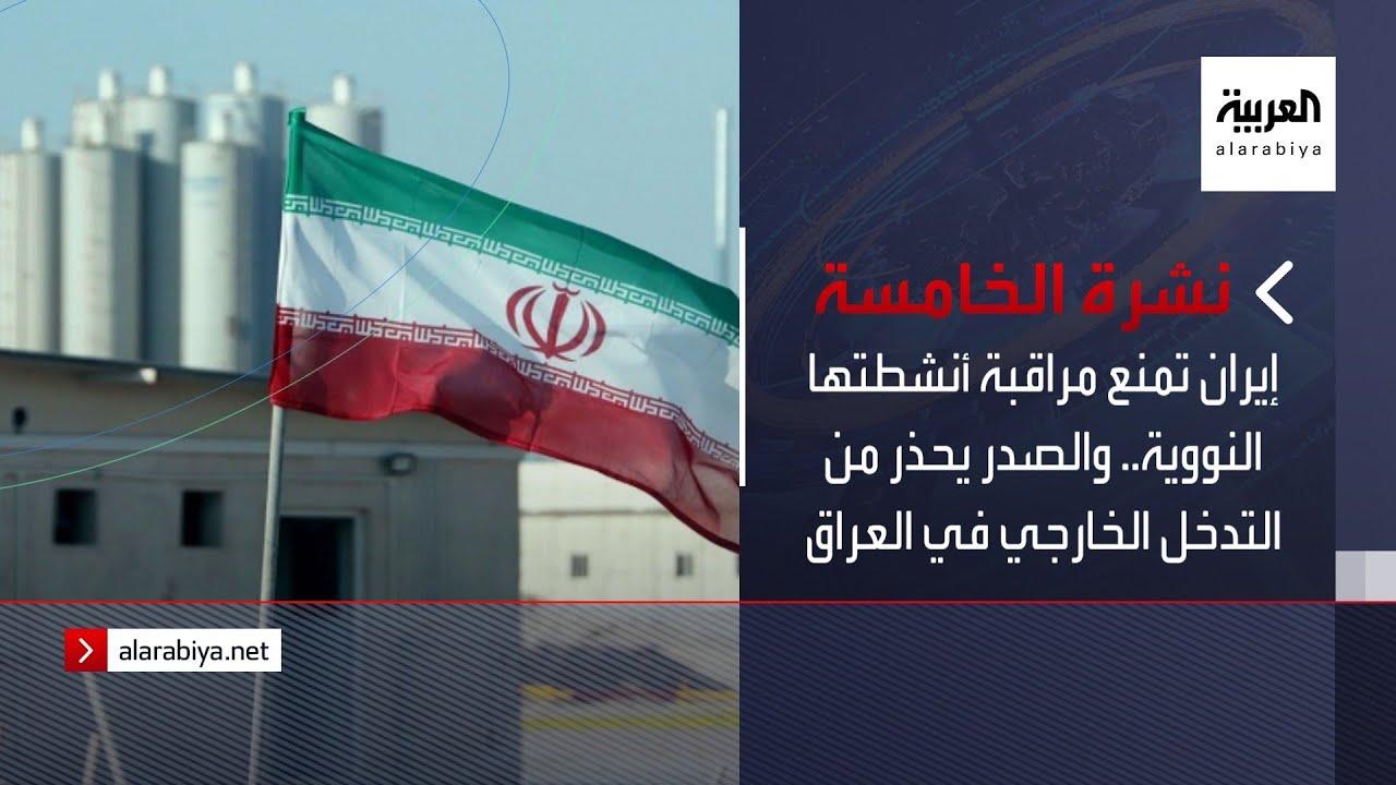 نشرة الخامسة | إيران تمنع مراقبة أنشطتها النووية.. والصدر يحذر من التدخل الخارجي في العراق