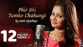 Phir Bhi Tumko Chahungi-Cover Song- Sneh upadhya