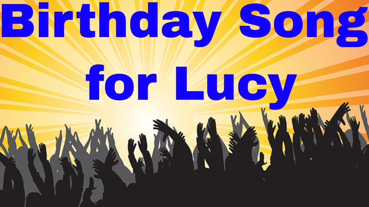 Birthday Song For Lucy Happy Birthday Song For Lucy Youtube