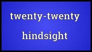 Twenty-twenty hindsight Meaning